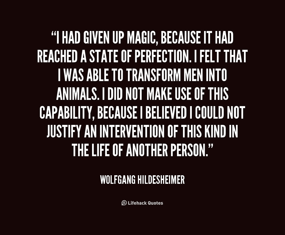 I had given up magic, because it had reached a state of perfection. I felt that I was able to transform men into animals. I did not make use .. Wolfgang Hildesheimer