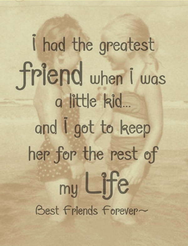 I had the greatest friend when I was a little kid and I got to keep her for the rest of my life