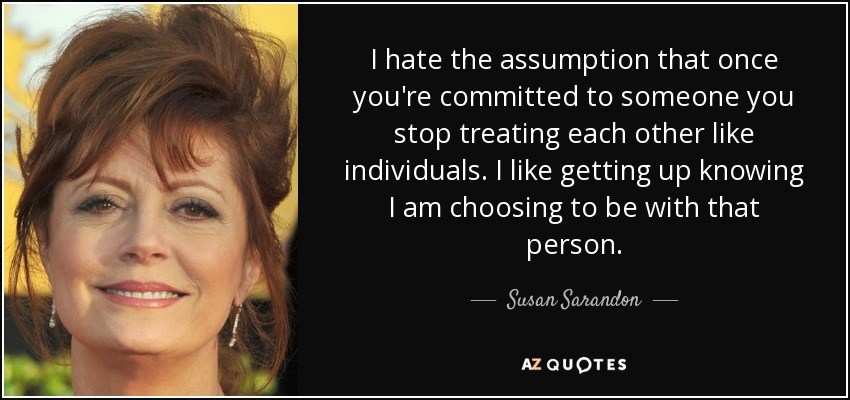I hate the assumption that once you're committed to someone you stop treating each other like individuals. I like getting up knowing I ... Susan Saradon