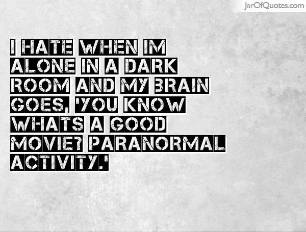 I hate when I'm alone in a dark room and my brain goes, 'You know what's a good movie1 Paranormal Activity