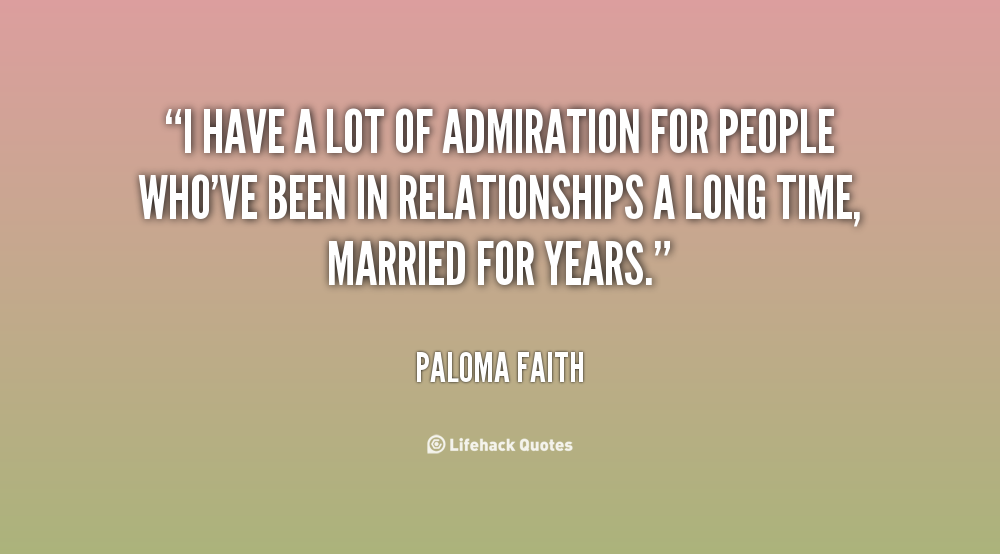 I have a lot of admiration for people who've been in relationships a long time, married for years - Paloma Faith