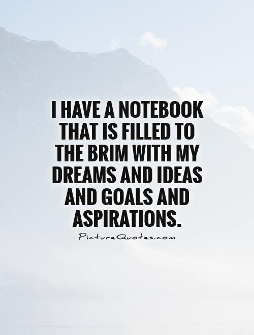 I have a notebook that is filled to the brim with my dreams and ideas and goals and aspirations
