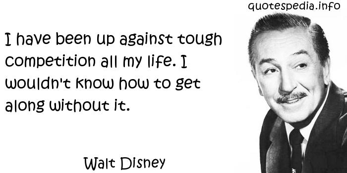 I have been up against tough competition all my life. I wouldn't know how to get along without it. Walt Disney