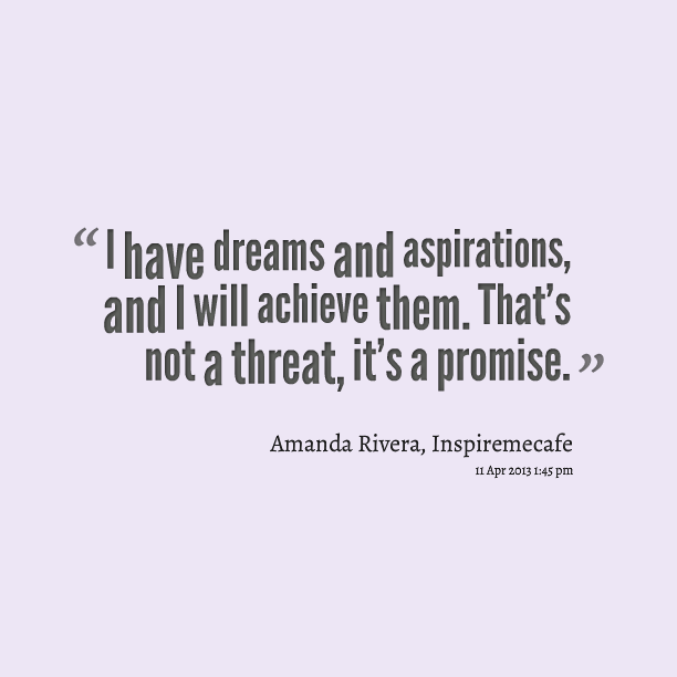 I have dreams and aspirations,and we will achieve them. That's not a threat,it's a promise. Amanda Rivera