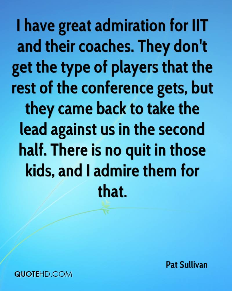 I have great admiration for IIT and their coaches. They don't get the type of players that the rest of the conference gets, but they came back to take the lead ... - Pat Sullivan