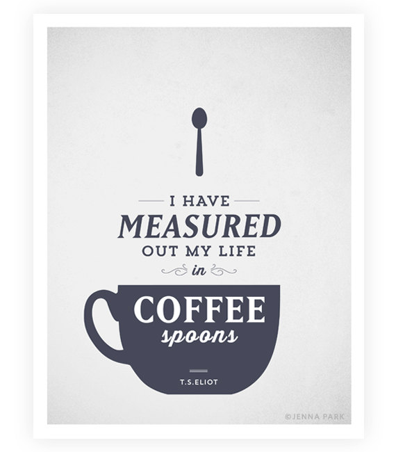 I have measured out my life in coffee spoons. T.S. Eliot