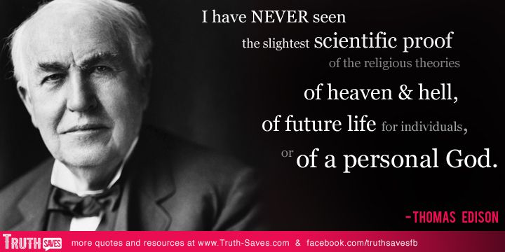 I have never seen the slightest scientific proof of the religious ideas of heaven and hell,of future life for individuals, or of a personal God. Thomas Edison