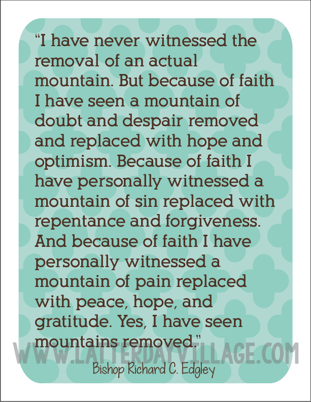 I have never witnessed the removal of an actual mountain. But because of faith I have seen a mountain of doubt and despair removed ... Bishop Richard C. Edgley