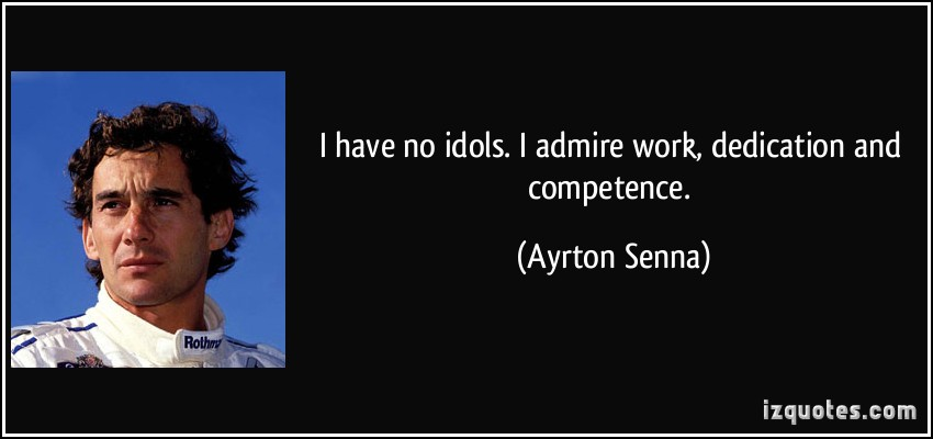 I have no idols. I admire work, dedication and competence. Ayrton Senna