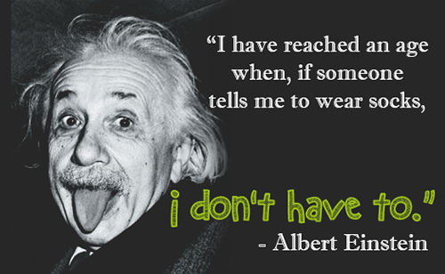 I have reached an age where if someone tells me to wear socks, I dont have to. Albert Einstein