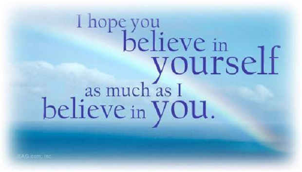 I hope you belive in yourself as much as i believe in you