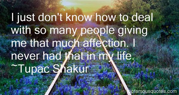 I just don't know how to deal with so many people giving me that much affection. I never had that in my life. Tupac Shakur