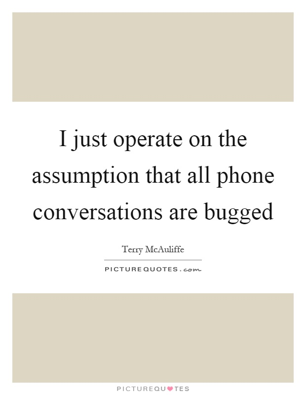 I just operate on the assumption that all phone conversations are bugged. Terry McAuliffe