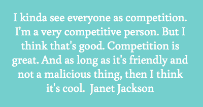 I kinda see everyone as competition. I'm a very competitive person. But I think that's good. Competition is great. And as long as it's.. Janet Jackson