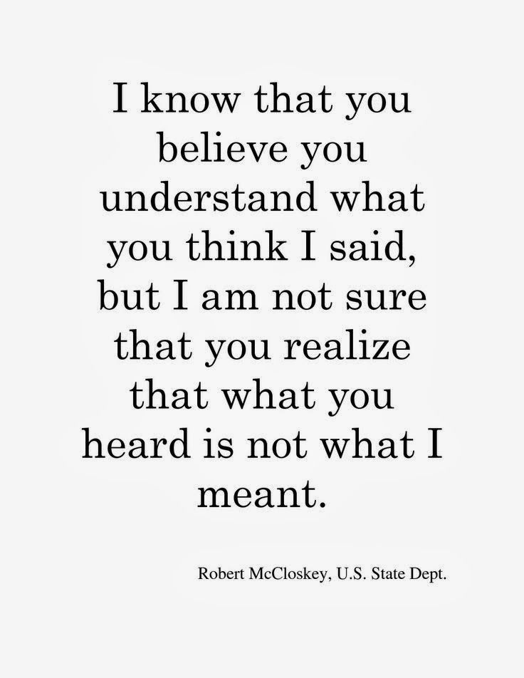 I know that you believe you understand what you think I said, but I'm not sure you realize that what you heard is not what I meant. Robert McCloskey