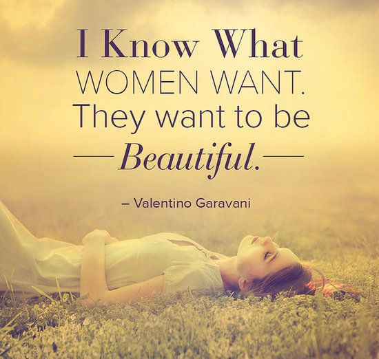 I know what women want. They want to be beautiful. Valentino Garavani