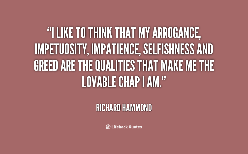 I like to think that my arrogance, impetuosity, impatience, selfishness and greed are the qualities that make me the lovable chap I am. Richard Hammond