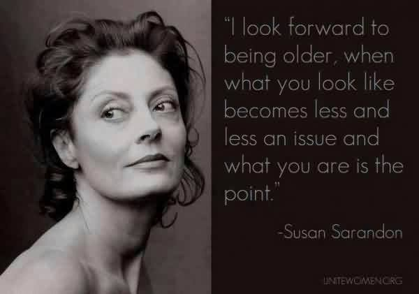 I look forward to being older, when what you look like becomes less and less an issue and what you are is the point. Susan Sarandon