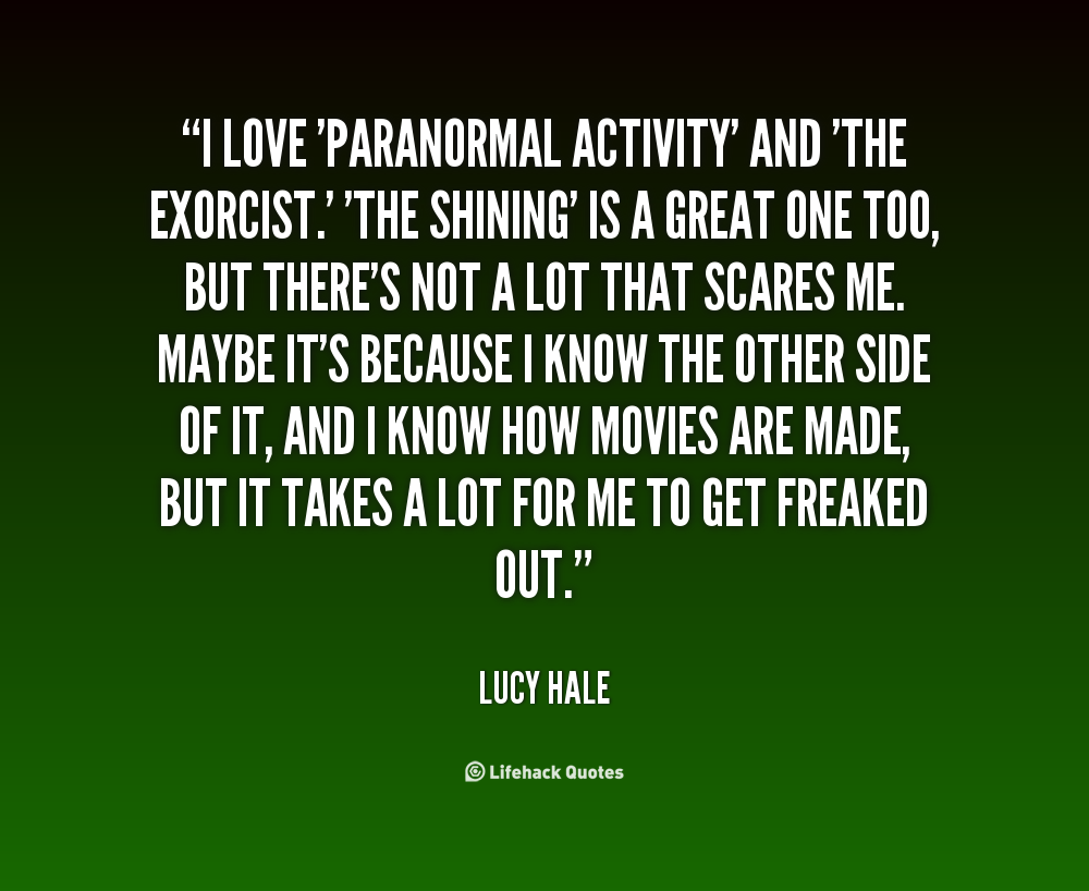 I love 'Paranormal Activity' and 'The Exorcist.' 'The Shining' is a great one too, but there's not a lot that scares me. Maybe it's because I know the other side of it, ... Lucy Hale