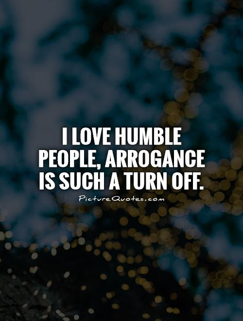 I love humble people, arrogance is such a turn off