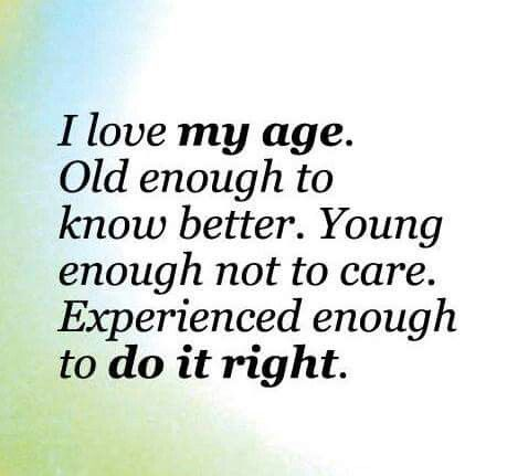 I love my age. Old enough to know better. Young enough not to care. Experienced enough to do it right