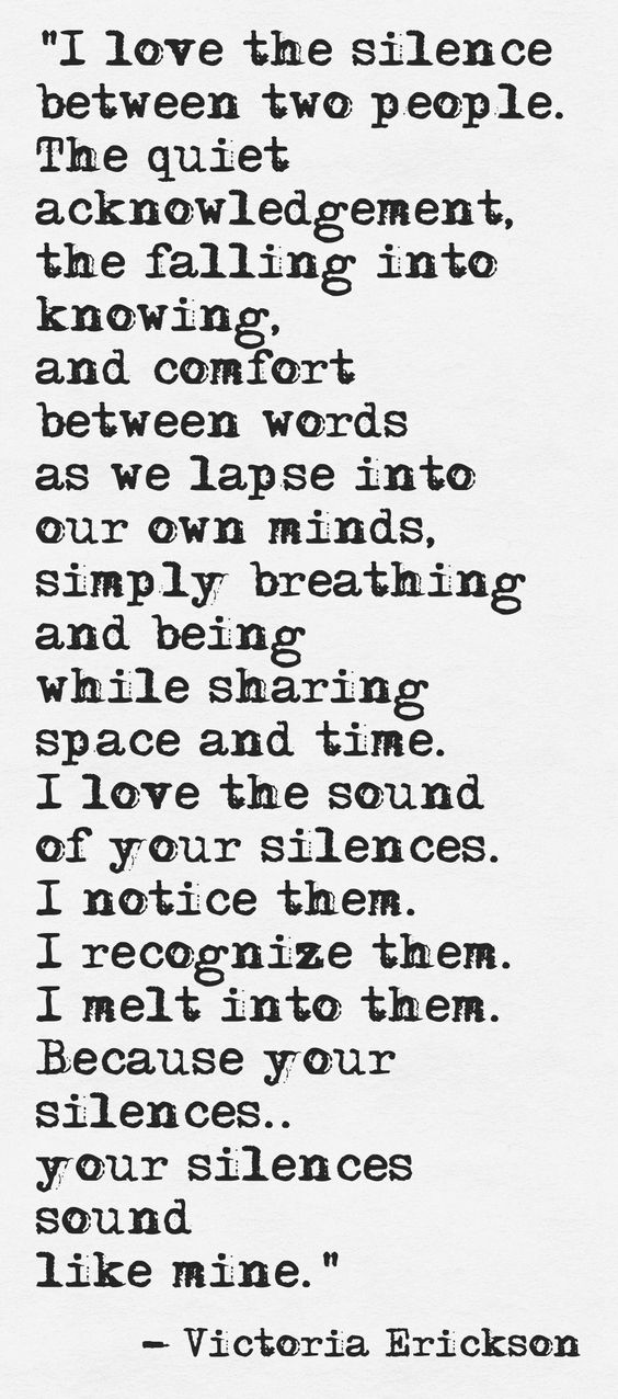 I love the silence between two people. The quiet acknowledgement, the falling into knowing, and comfort between words as we lapse into our own minds,.. Victoria Erickson