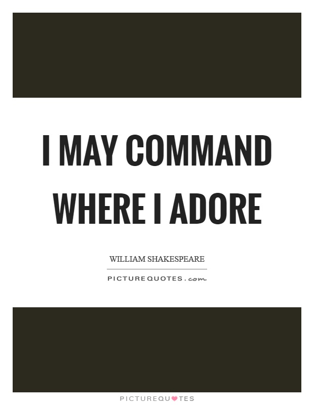 I may command where I adore. William Shakespeare