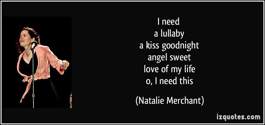 I need a lullaby a kiss goodnight angel sweet love of my life o, i need this. Natalie Merchant