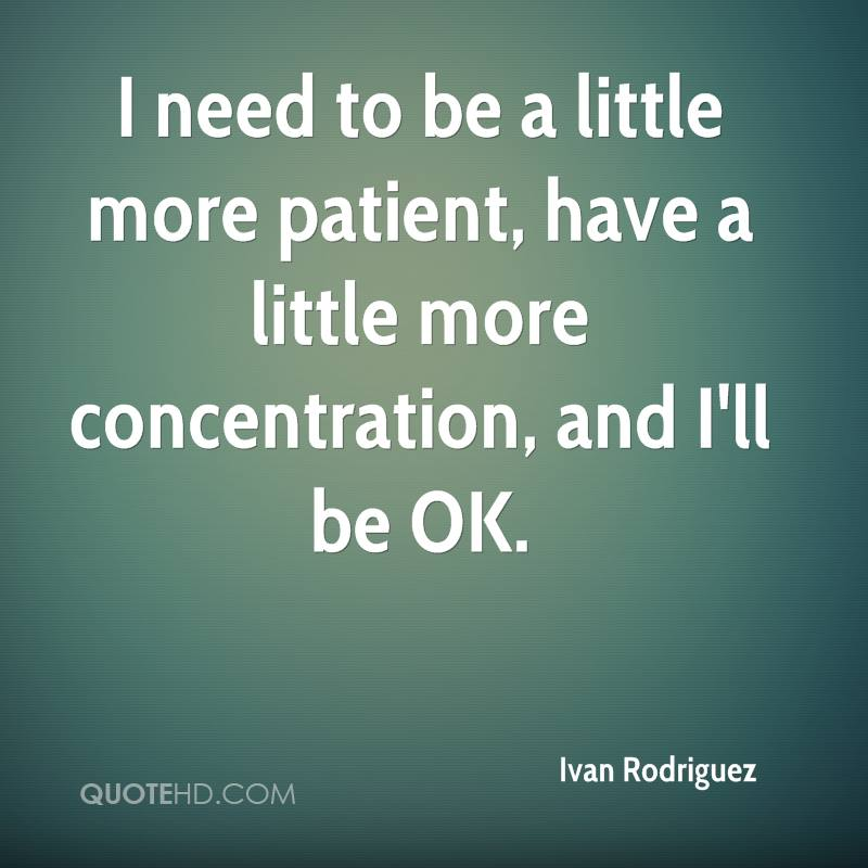 I need to be a little more patient, have a little more concentration, and I'll be OK. Ivan Rodriguez