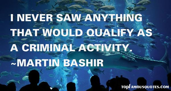 I never saw anything that would qualify as a criminal activity. Martin Bashir
