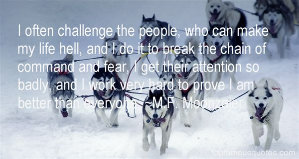 I often challenge the people, who can make my life hell, and I do it to break the chain of command and fear, I get ... M. F. Moonzaier
