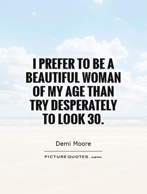 I prefer to be a beautiful woman of my age than try desperately to look 30 - Demi Moore