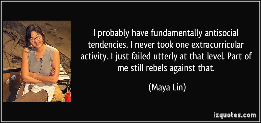 I probably have fundamentally antisocial tendencies, let's face it. I never took one extracurricular activity. I just failed utterly at that level. Part of ... Maya Lin