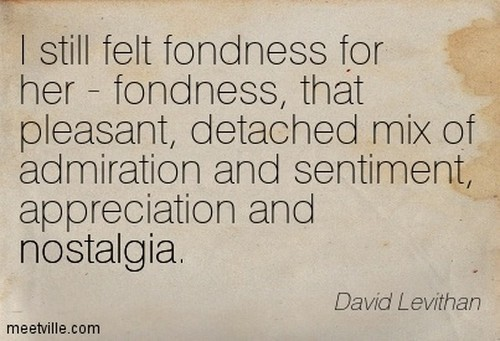I still felt fondness for her - fondness, that pleasant, detached mix of admiration and sentiment, appreciation and nostalgia - David Levithan