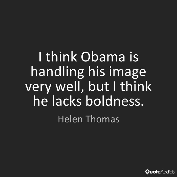 I think Obama is handling his image very well, but I think he lacks boldness. Helen Thomas