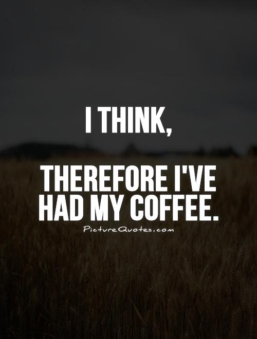 I think, Therefore I've had my coffee