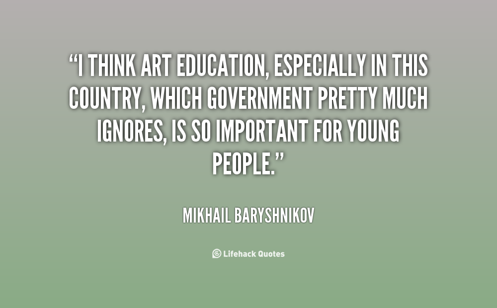 I think art education, especially in this country, which government pretty much ignores, is so important for young people. Mikhail Baryshnikov