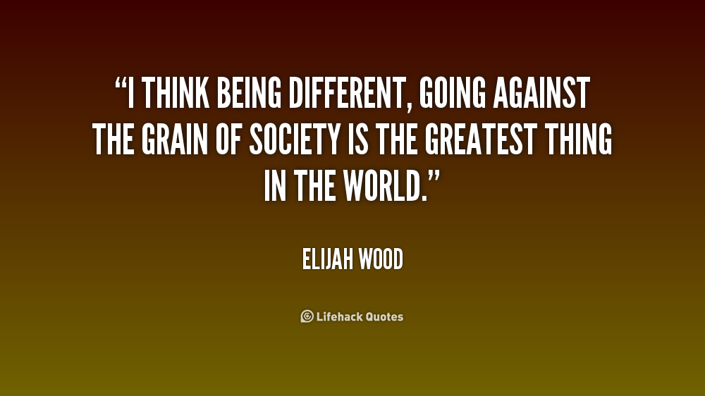 I think being different, going against the grain of society is the greatest thing in the world. Elijah Wood