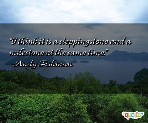 I think it is a steppingstone and a milestone at the same time. Andy Fishman