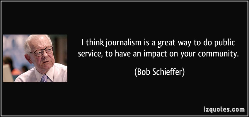 I think journalism is a great way to do public service, to have an impact on your community. Bob Schieffer