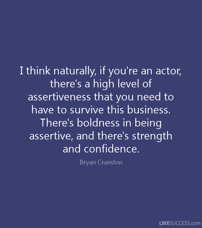 I think naturally, if you're an actor, there's a high level of assertiveness that you need to have to survive this business. There's boldness in being assertive, and there's.... Bryan Cranston