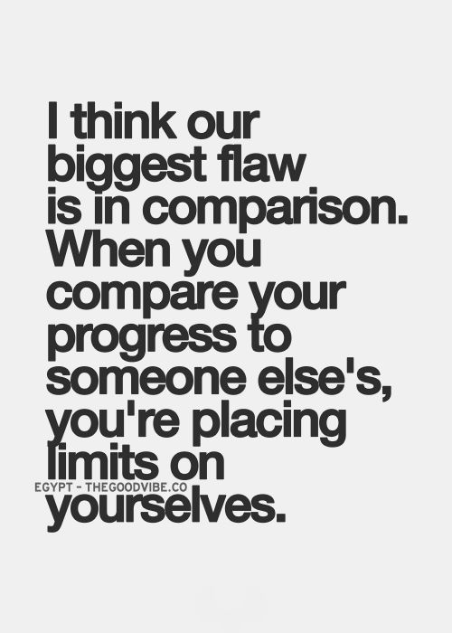 I think our biggest flaw is in comparison, when you compare your progress to someone else's, you're placing limits on yourselves
