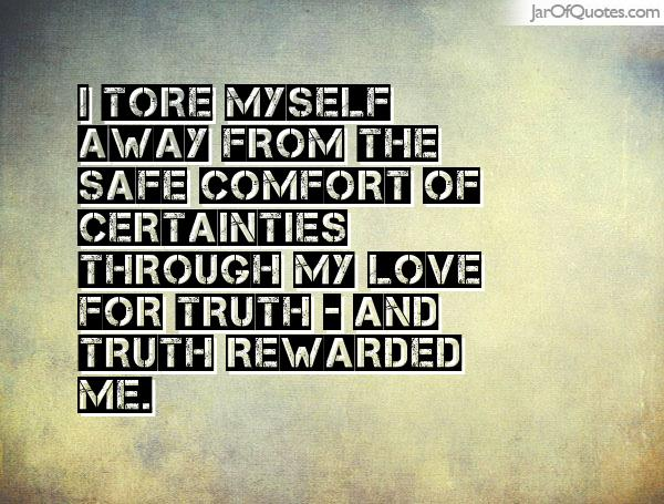 I tore myself away from the safe comfort of certainties through my love for truth - and truth rewarded me