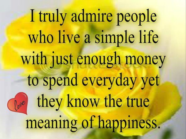 I truly admire people who live a simple life with just enough money to spend everyday yet they know the true meaning of happiness
