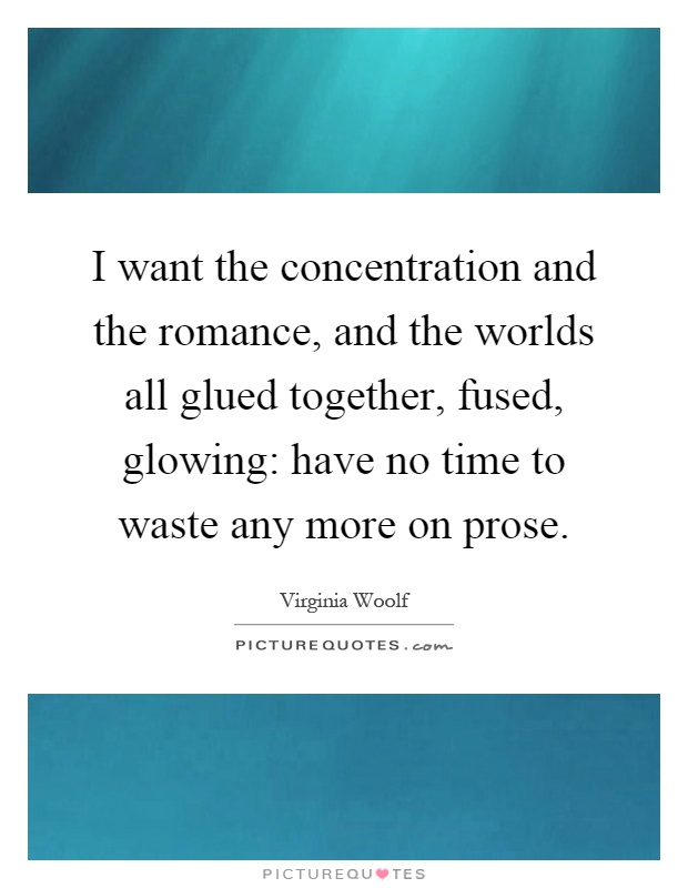 I want the concentration and the romance, and the worlds all glued together, fused, glowing have no time to waste.. Virginia Woolf