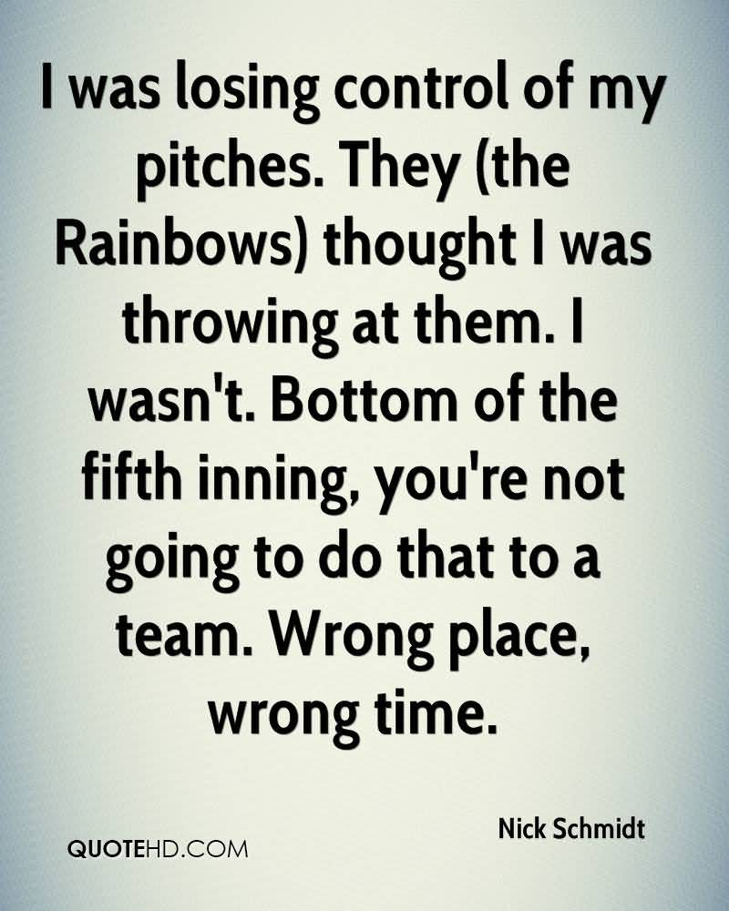 I was losing control of my pitches. They (the Rainbows) thought I was throwing at them. I wasn't. Bottom of the fifth inning, you're not going to do that to a team. Nick Schmidt