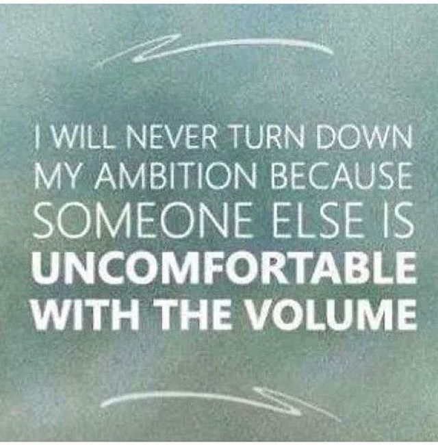 I will never turn down my ambition because someone else is uncomfortable with the volume.Erika Napoletano