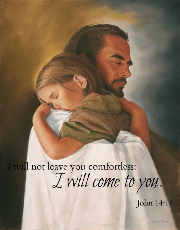 I will not leave you comfortless, I will come to you. John 14