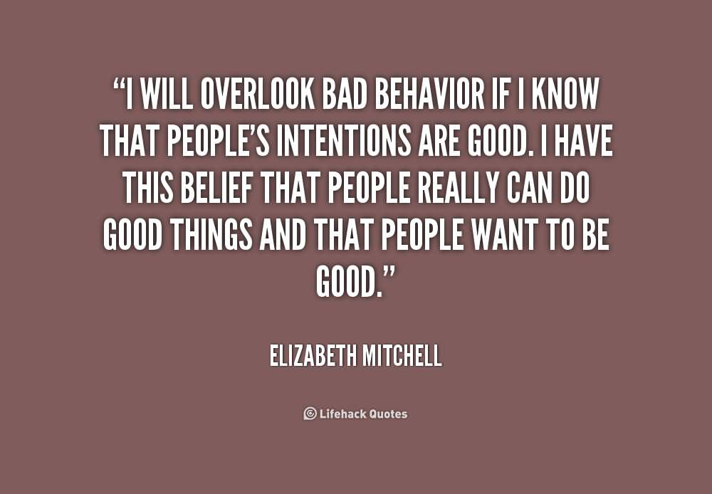 I will overlook bad behavior if I know that peoples intentions are good. I have this belief that people really can do good things and that people... Elizabeth Mitchell