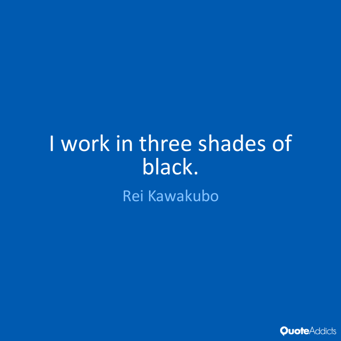 I work in three shades of black. Rei Kawakubo
